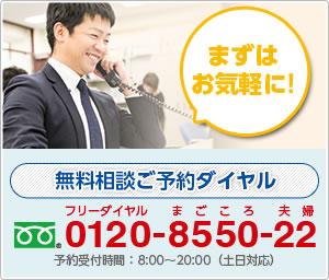 まずはお気軽に! 無料相談ご予約ダイヤル 0120-8550-22 予約受付時間:平日8:00~20:00